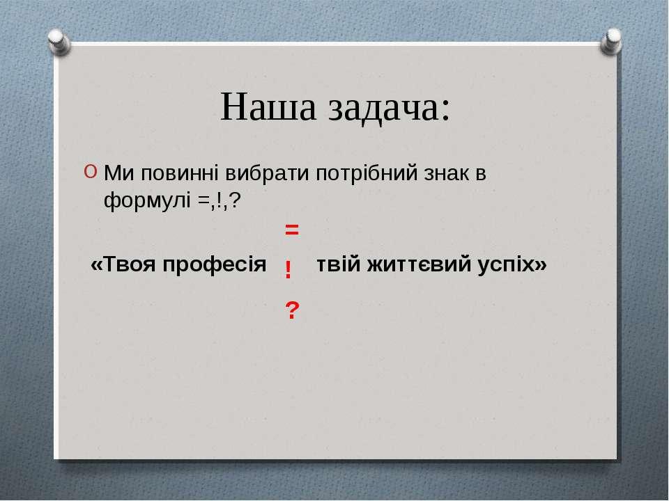 Наша задача: Ми повинні вибрати потрібний знак в формулі =,!,? «Твоя професія...