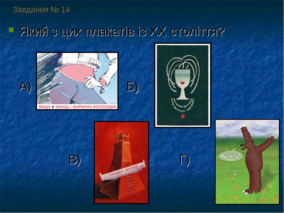 Завдання № 14 Який з цих плакатів із ХХ століття? А) Б) В) Г)