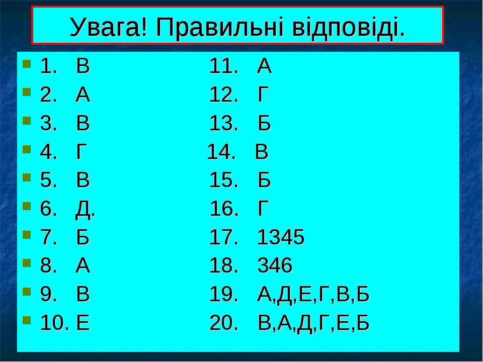 Увага! Правильні відповіді. 1. В 11. А 2. А 12. Г 3. В 13. Б 4. Г 14. В 5. В ...