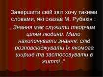 """Завершити свій звіт хочу такими словами, які сказав М. Рубакін : """" Знання має..."""