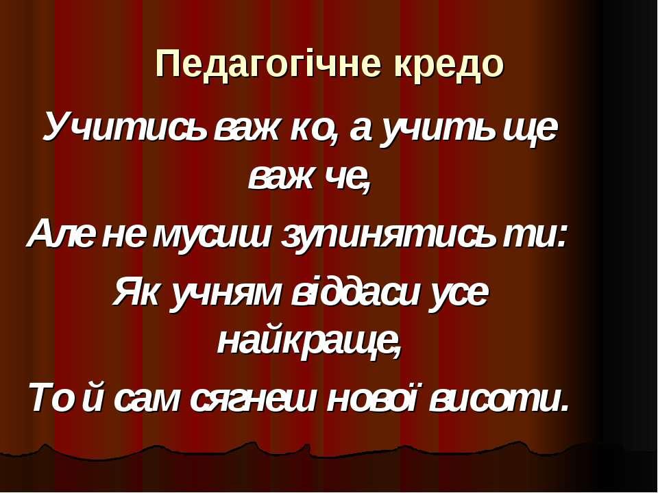 Педагогічне кредо Учитись важко, а учить ще важче, Але не мусиш зупинятись ти...