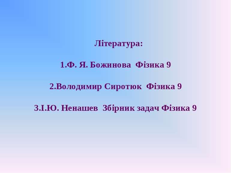 Література: Ф. Я. Божинова Фізика 9 Володимир Сиротюк Фізика 9 І.Ю. Ненашев З...