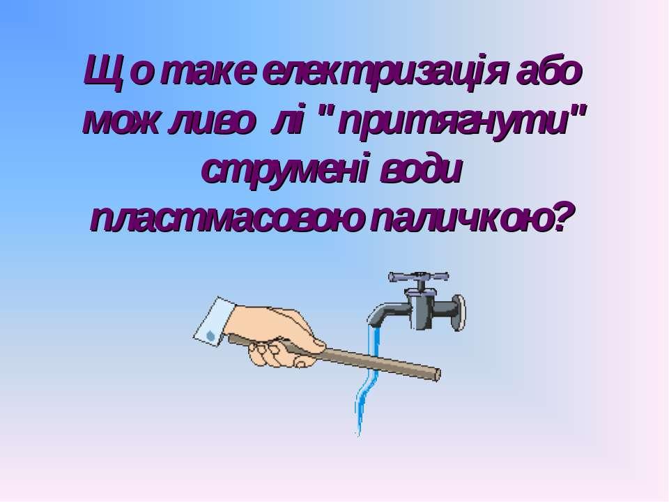 """Що таке електризація або можливо лі """"притягнути"""" струмені води пластмасовою п..."""
