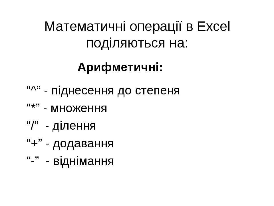 """Математичні операції в Excel поділяються на: Арифметичні: """"^"""" - піднесення до..."""