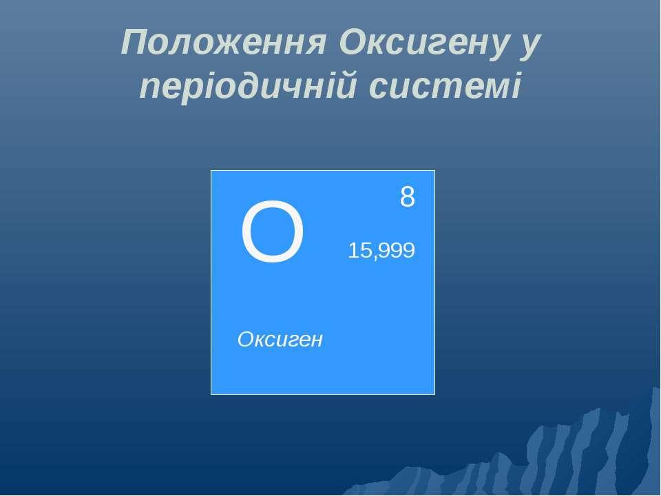 Положення Оксигену у періодичній системі О 8 Оксиген 15,999