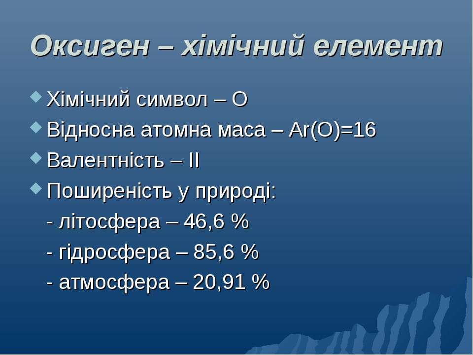 Оксиген – хімічний елемент Хімічний символ – О Відносна атомна маса – Ar(О)=1...