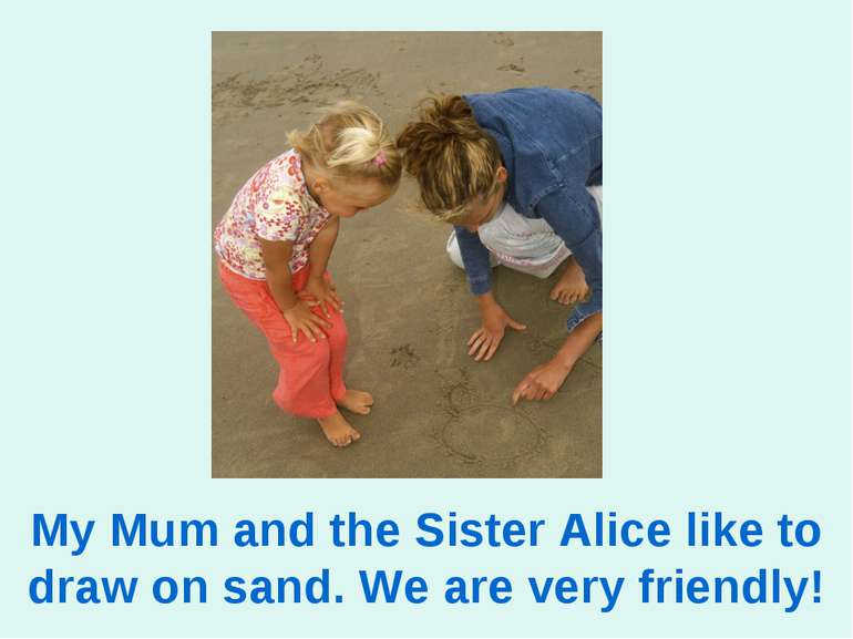 My Mum and the Sister Alice like to draw on sand. We are very friendly!