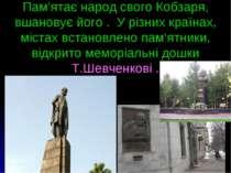 Пам'ятає народ свого Кобзаря, вшановує його . У різних країнах, містах встано...