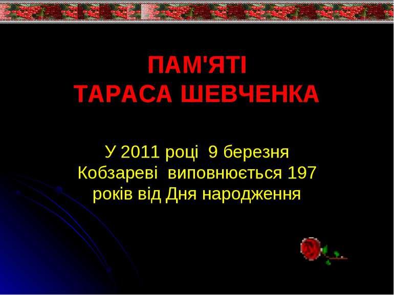 ПАМ'ЯТІ ТАРАСА ШЕВЧЕНКА У 2011 році 9 березня Кобзареві виповнюється 197 рокі...