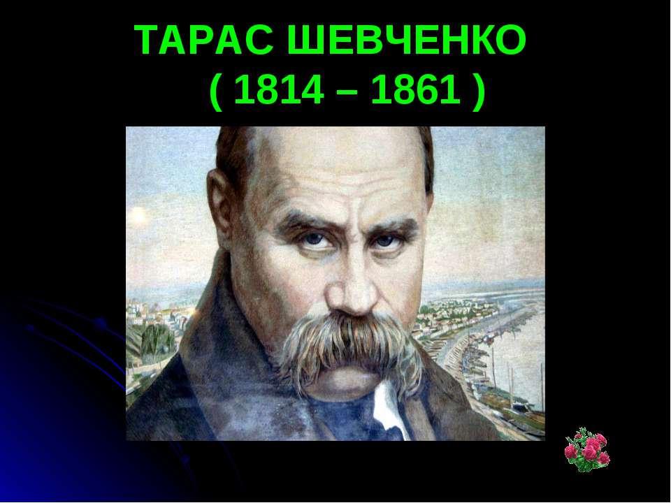 ТАРАС ШЕВЧЕНКО ( 1814 – 1861 )