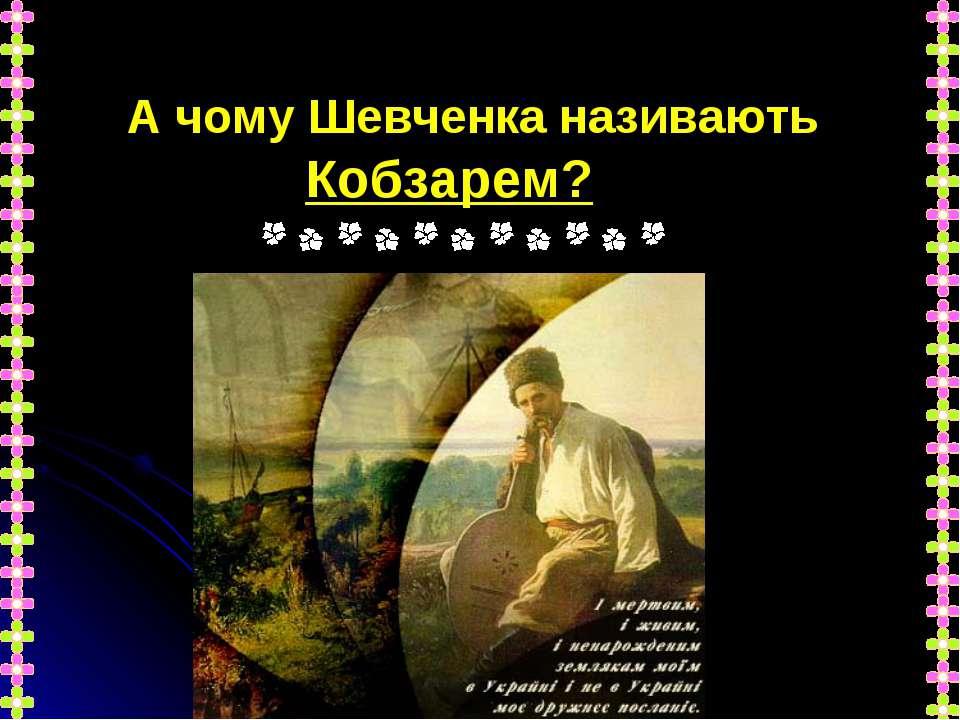 А чому Шевченка називають Кобзарем?