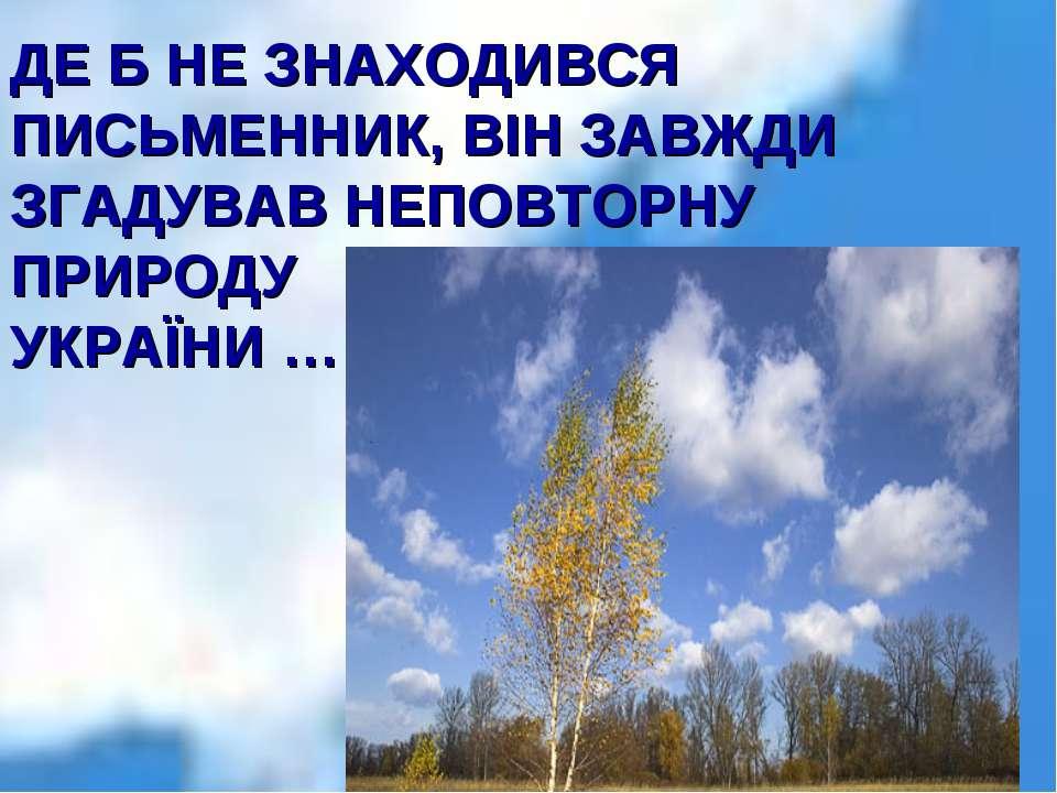 ДЕ Б НЕ ЗНАХОДИВСЯ ПИСЬМЕННИК, ВІН ЗАВЖДИ ЗГАДУВАВ НЕПОВТОРНУ ПРИРОДУ УКРАЇНИ …