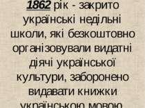 1862 рiк - закрито українськi недiльнi школи, якi безкоштовно органiзовували ...