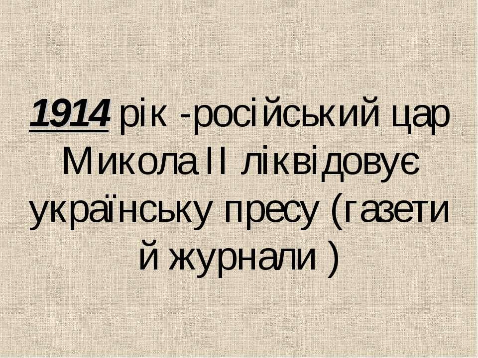 1914 рiк -росiйський цар Микола IІ лiквідовує українську пресу (газети й журн...