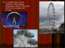 5. London Eye is on the Thames. It's the largest observation wheel in the wor...