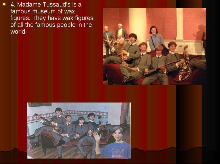4. Madame Tussaud's is a famous museum of wax figures. They have wax figures ...