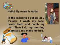 Hello! My name is Adda. In the morning I get up at 7 o'clock. I wash my face,...