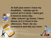 At half past seven I have my breakfast. I always go to school at 8 o'clock. I...