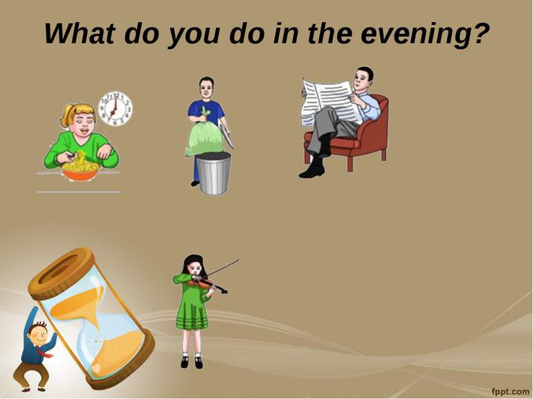 What do you do in the evening?
