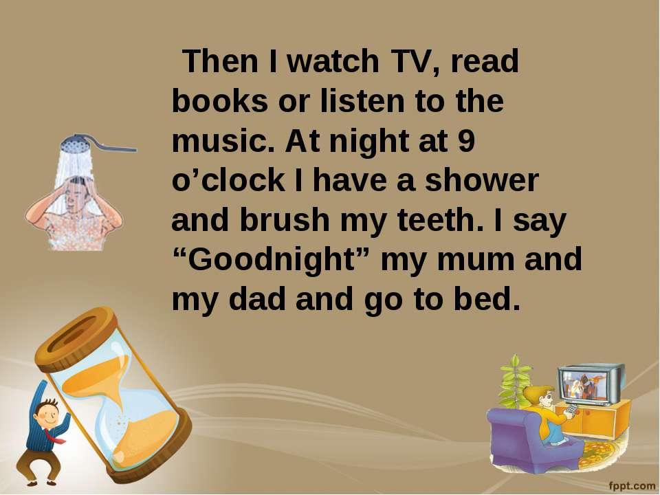 Then I watch TV, read books or listen to the music. At night at 9 o'clock I h...