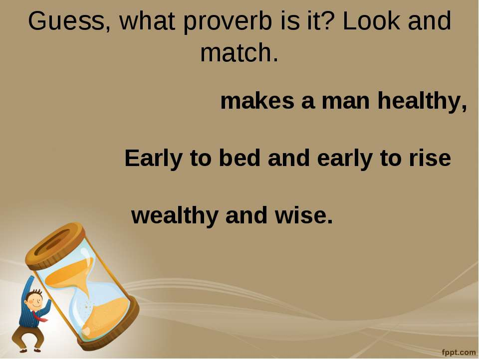 Guess, what proverb is it? Look and match. makes a man healthy, Early to bed ...