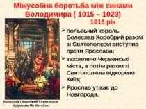 1018 рік польський король Болеслав Хоробрий разом зі Святополком виступив про...