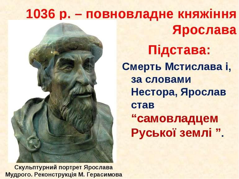 1036 р. – повновладне княжіння Ярослава Підстава: Смерть Мстислава і, за слов...