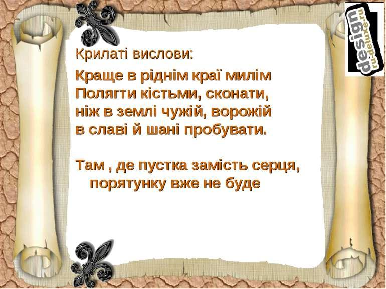 Крилаті вислови: Краще в ріднім краї милім Полягти кістьми, сконати, ніж в зе...