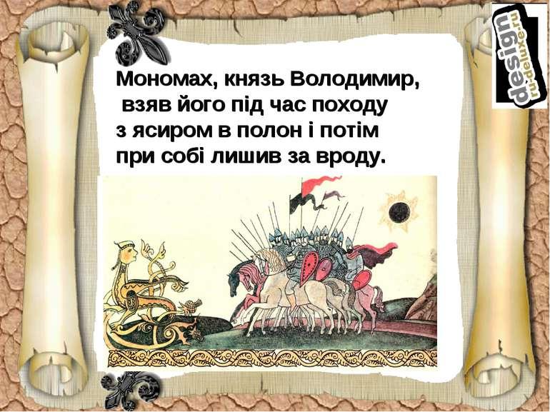 Мономах, князь Володимир, взяв його під час походу з ясиром в полон і потім п...