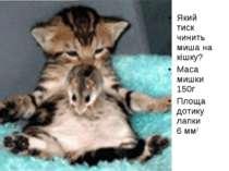 Який тиск чинить миша на кішку? Маса мишки 150г Площа дотику лапки 6 мм2