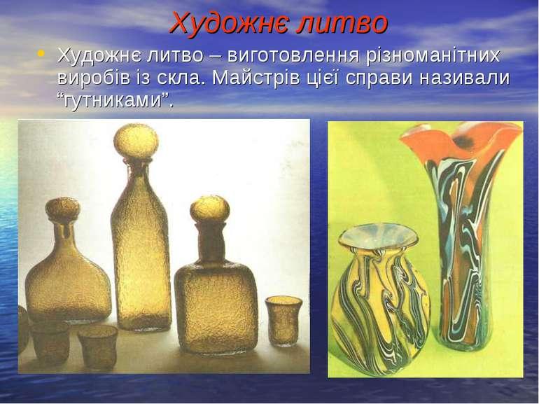 Художнє литво Художнє литво – виготовлення різноманітних виробів із скла. Май...