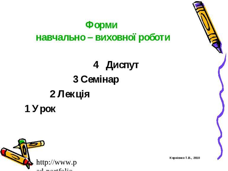 Форми навчально – виховної роботи 4 Диспут 3 Семінар 2 Лекція 1 Урок Корнієнк...