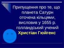 Припущення про те, що планета Сатурн оточена кільцями, висловив у 1655 р. гол...