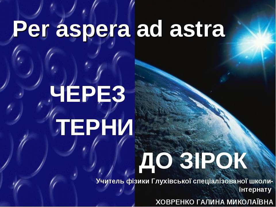 ЧЕРЕЗ ТЕРНИ ДО ЗІРОК Per aspera ad astra Учитель фізики Глухівської спеціаліз...