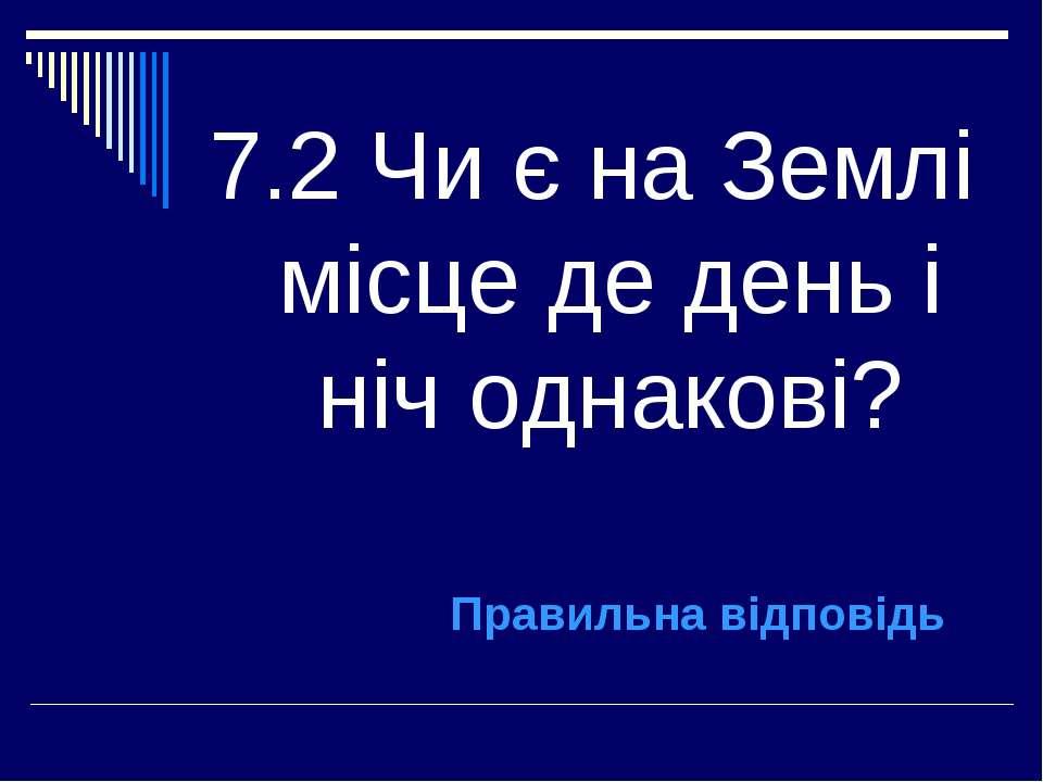 7.2 Чи є на Землі місце де день і ніч однакові? Правильна відповідь