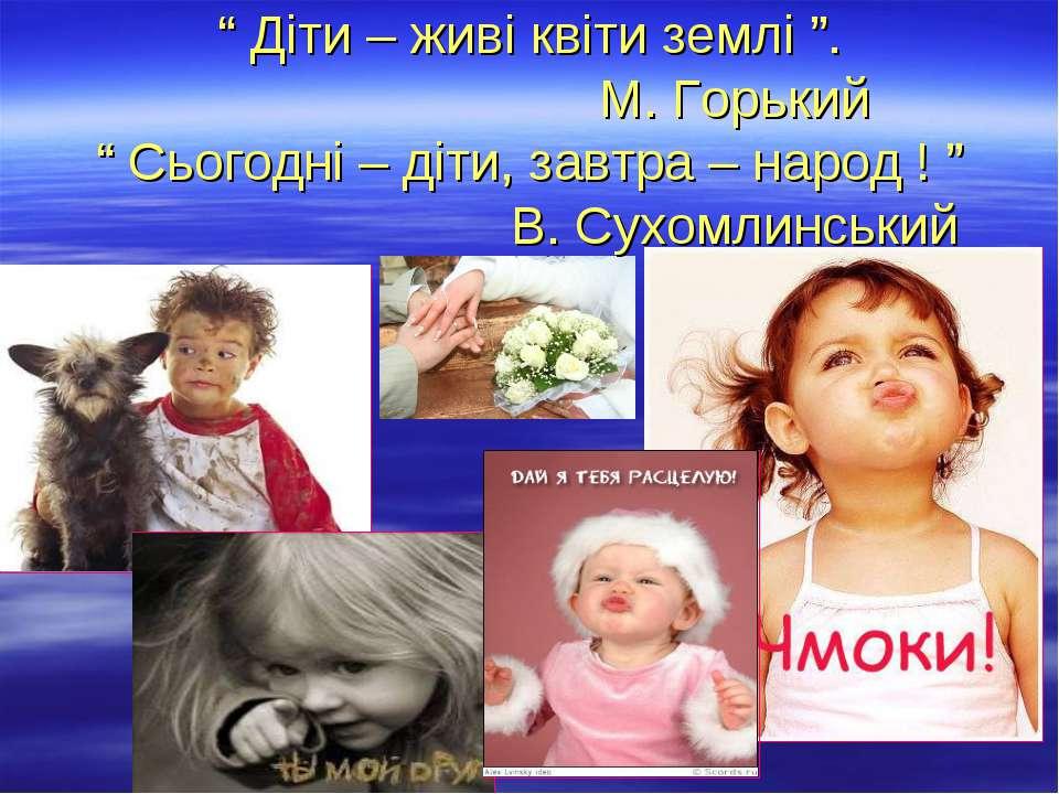 """"""" Діти – живі квіти землі """". М. Горький """" Сьогодні – діти, завтра – народ ! """"..."""