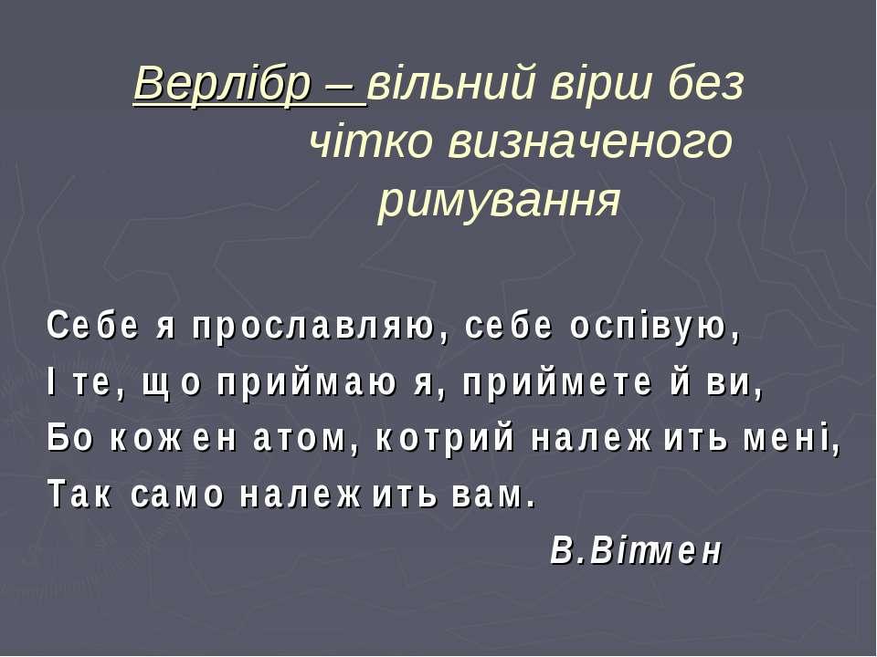 Верлібр – вільний вірш без чітко визначеного римування Себе я прославляю, себ...