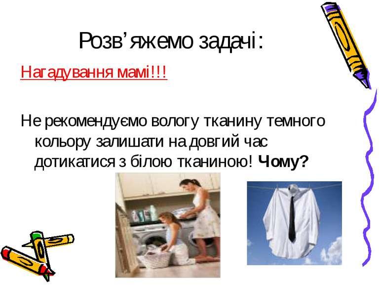 Розв'яжемо задачі: Нагадування мамі!!! Не рекомендуємо вологу тканину темного...