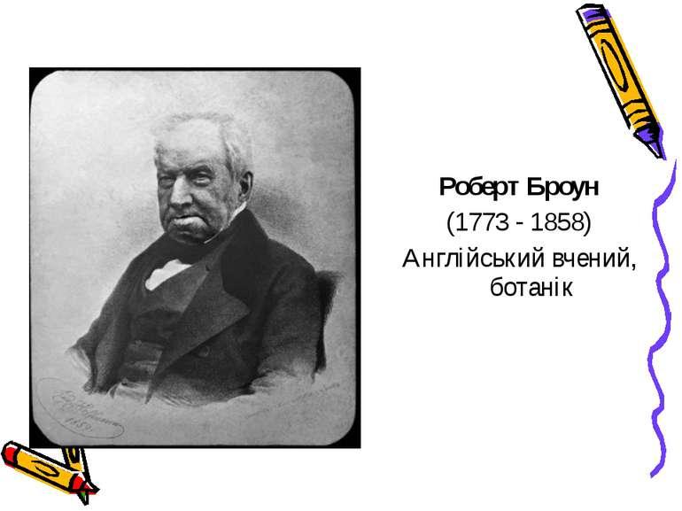 Роберт Броун (1773 - 1858) Англійський вчений, ботанік