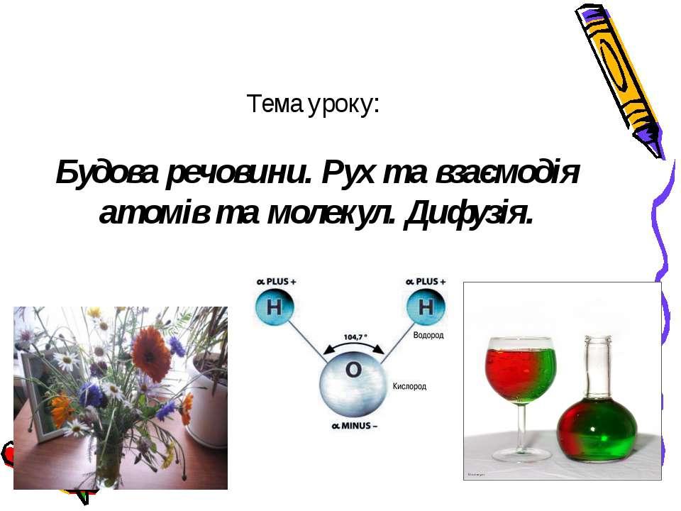 Тема уроку: Будова речовини. Рух та взаємодія атомів та молекул. Дифузія.