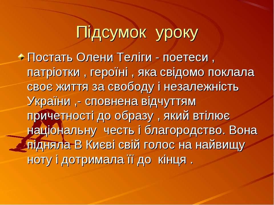 Підсумок уроку Постать Олени Теліги - поетеси , патріотки , героїні , яка сві...