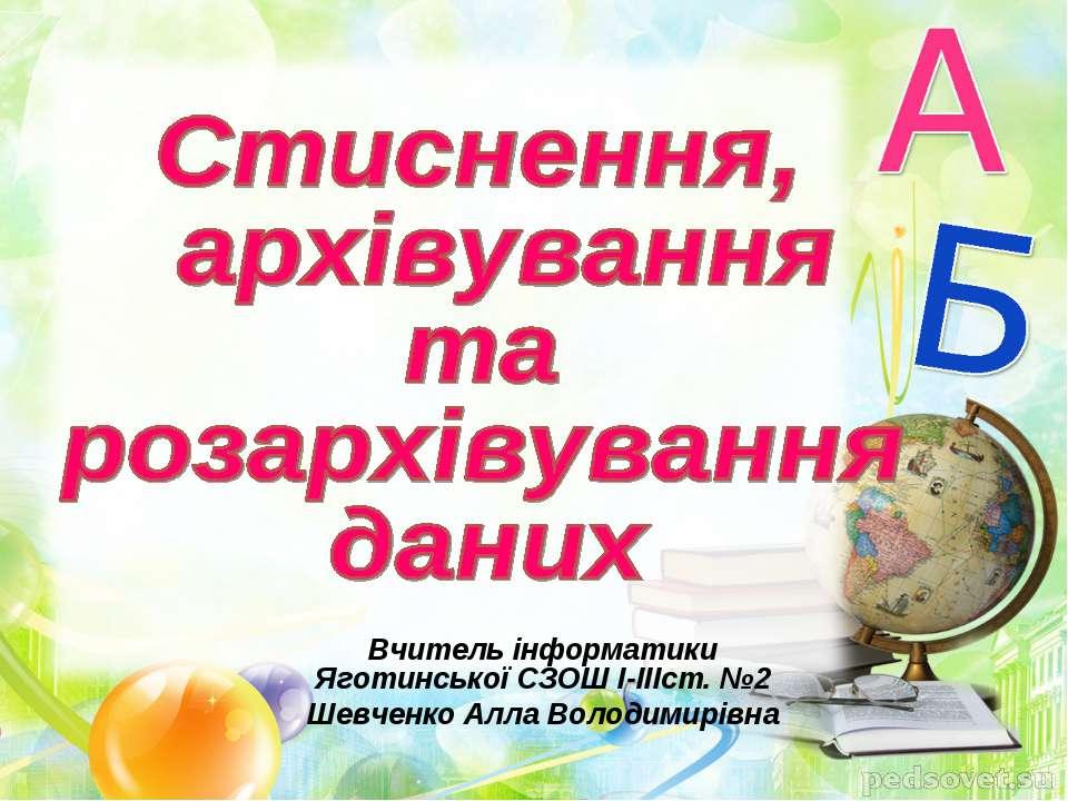 Вчитель інформатики Яготинської СЗОШ І-ІІІст. №2 Шевченко Алла Володимирівна