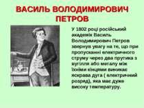 ВАСИЛЬ ВОЛОДИМИРОВИЧ ПЕТРОВ У 1802 році російський академік Василь Володимиро...