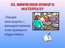ІІІ. ВИВЧЕННЯ НОВОГО МАТЕРІАЛУ Лекція викладача з використанням електронного ...