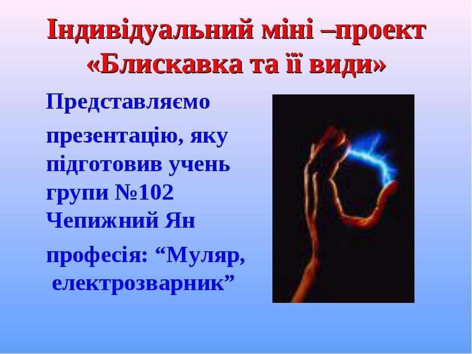 Індивідуальний міні –проект «Блискавка та її види» Представляємо презентацію,...