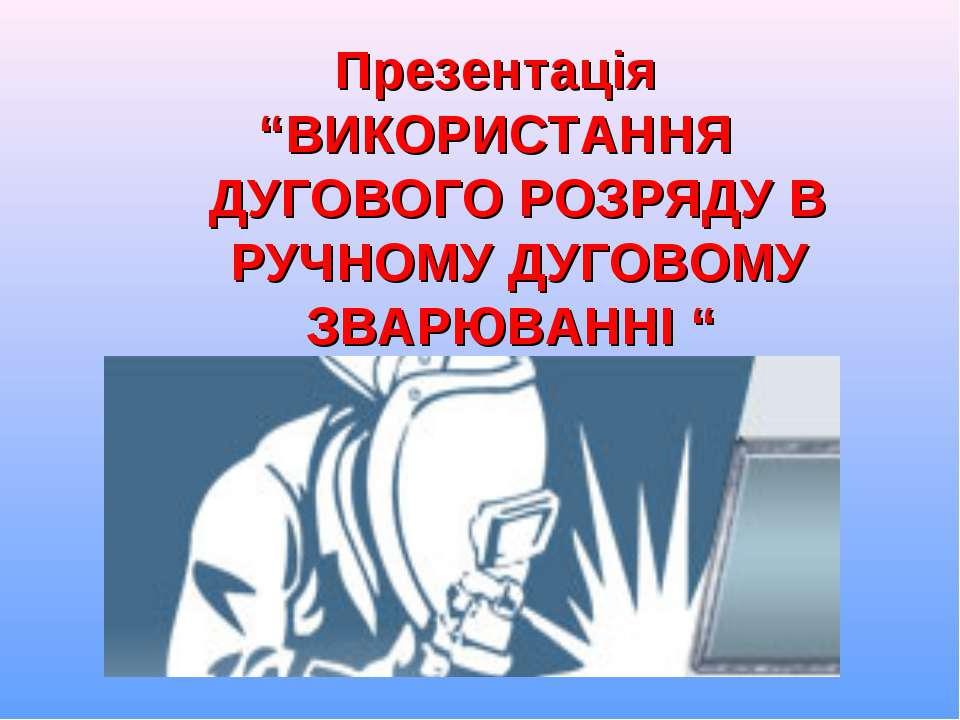 """Презентація """"ВИКОРИСТАННЯ ДУГОВОГО РОЗРЯДУ В РУЧНОМУ ДУГОВОМУ ЗВАРЮВАННІ """""""