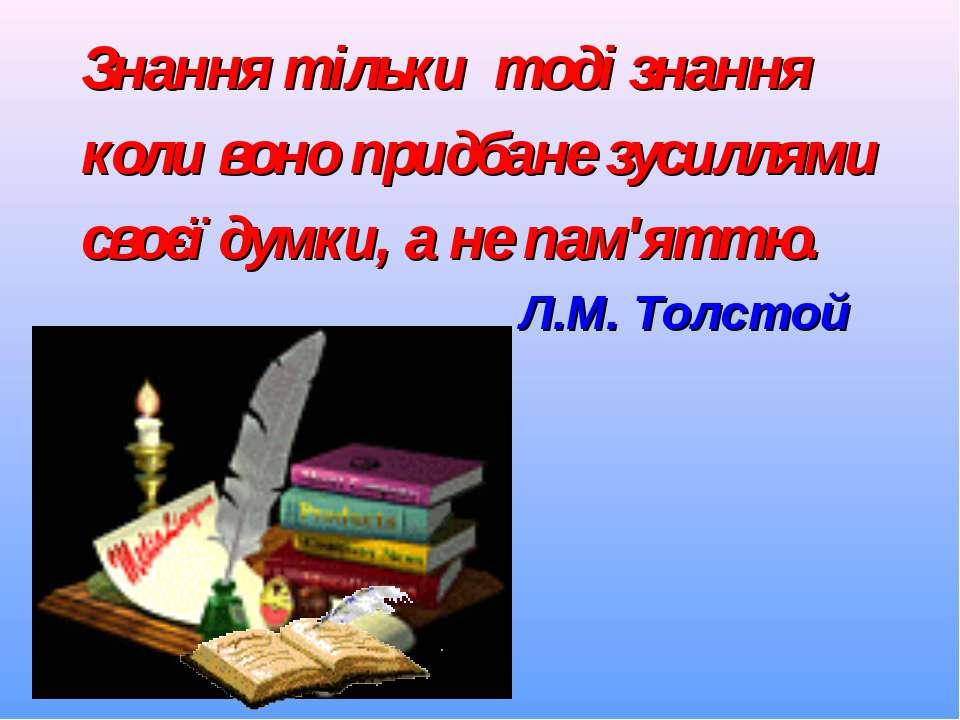 Знання тільки тоді знання коли воно придбане зусиллями своєї думки, а не пам'...