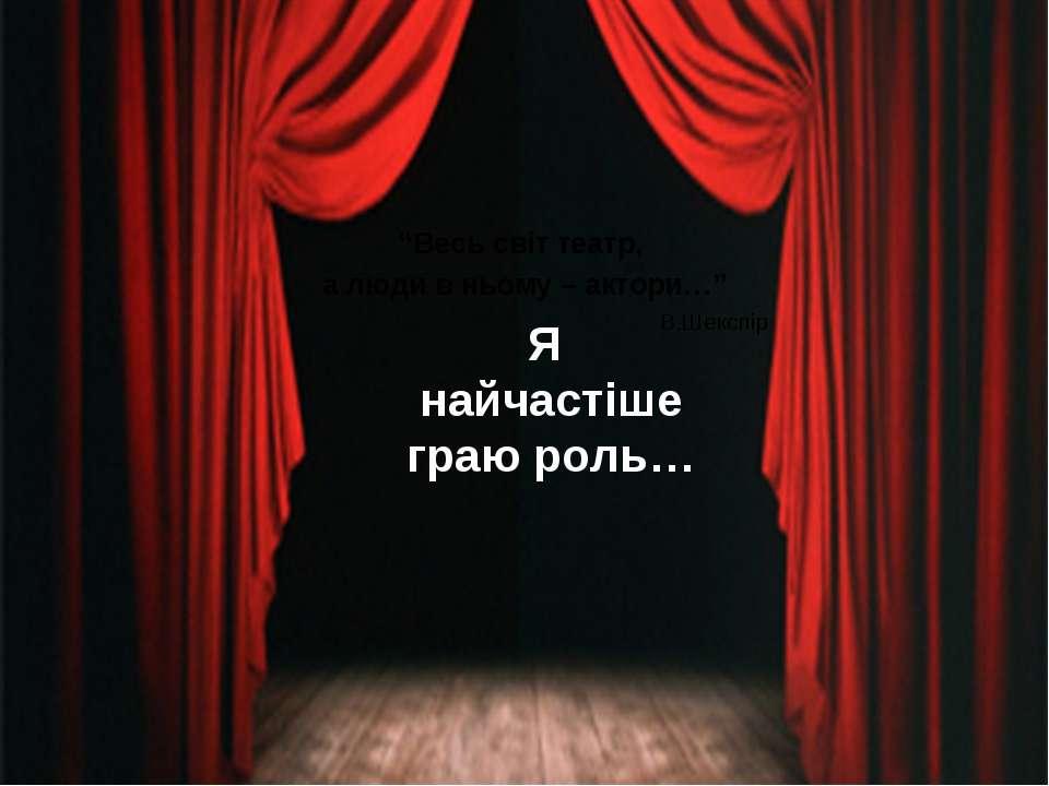 """Я найчастіше граю роль… """"Весь світ театр, а люди в ньому – актори…"""" В.Шекспір"""
