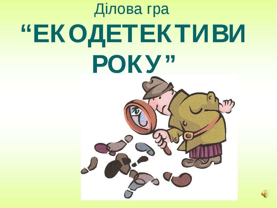 """Ділова гра """"ЕКОДЕТЕКТИВИ РОКУ"""""""