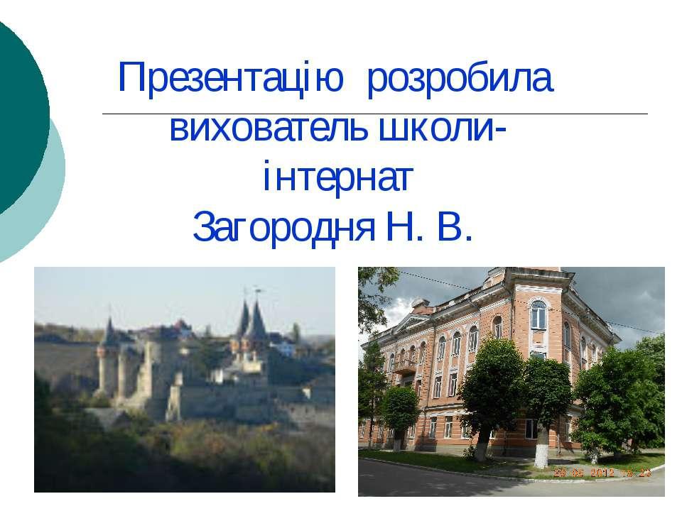 Презентацію розробила вихователь школи-інтернат Загородня Н. В.